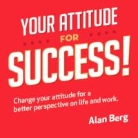 Your Attitude for Success 2nd Edition - Alan Berg CSP