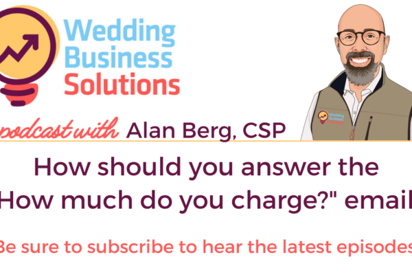 Wedding Business Solutions Podcast with Alan Berg CSP - How should you answer the How much do you charge email?