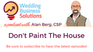 Wedding Business Solutions Podcast with Alan Berg CSP - Don't Paint The House