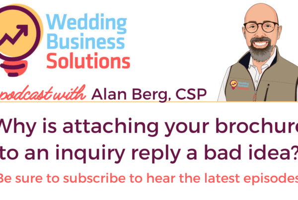 Wedding Business Solutions Podcast with Alan Berg CSP - Why is attaching your brochure to an inquiry reply a bad idea?