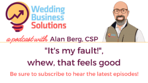 Wedding Business Solutions Podcast with Alan Berg CSP - It's my fault!, whew, that feels good