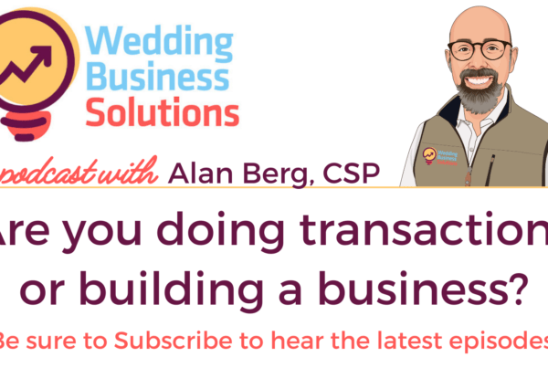 Wedding Business Solutions Podcast with Alan Berg CSP - Are you doing transactions or building a business?