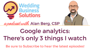 Wedding Business Solutions Podcast with Alan Berg CSP - Google analytics - There's only 3 things I watch
