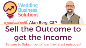 Wedding Business Solutions Podcast with Alan Berg CSP - Sell the Outcome to get the Income