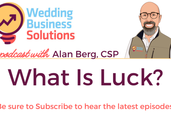 Wedding Business Solutions Podcast with Alan Berg CSP - What is luck
