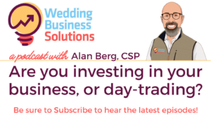 Are you investing in your business, or day-trading - Wedding Business Solutions Podcast with Alan Berg CSP